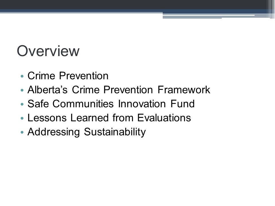 Overview Crime Prevention Alberta's Crime Prevention Framework Safe Communities Innovation Fund Lessons Learned from Evaluations Addressing Sustainabi