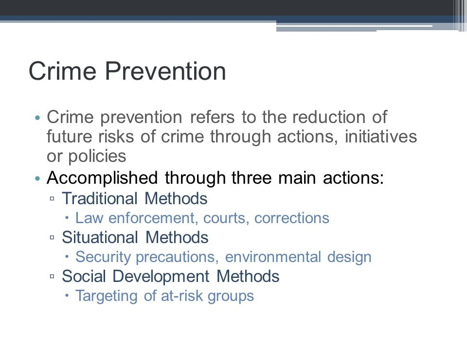 Crime Prevention Crime prevention refers to the reduction of future risks of crime through actions, initiatives or policies Accomplished through three