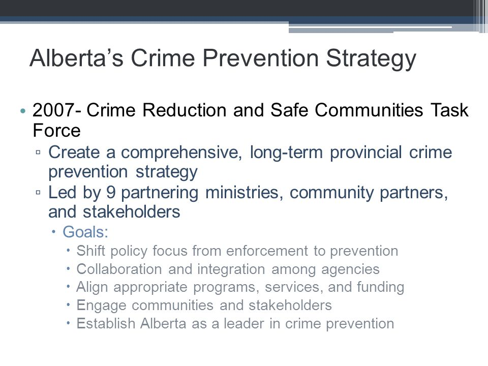 Alberta's Crime Prevention Strategy 2007- Crime Reduction and Safe Communities Task Force ▫ Create a comprehensive, long-term provincial crime prevention strategy ▫ Led by 9 partnering ministries, community partners, and stakeholders  Goals:  Shift policy focus from enforcement to prevention  Collaboration and integration among agencies  Align appropriate programs, services, and funding  Engage communities and stakeholders  Establish Alberta as a leader in crime prevention