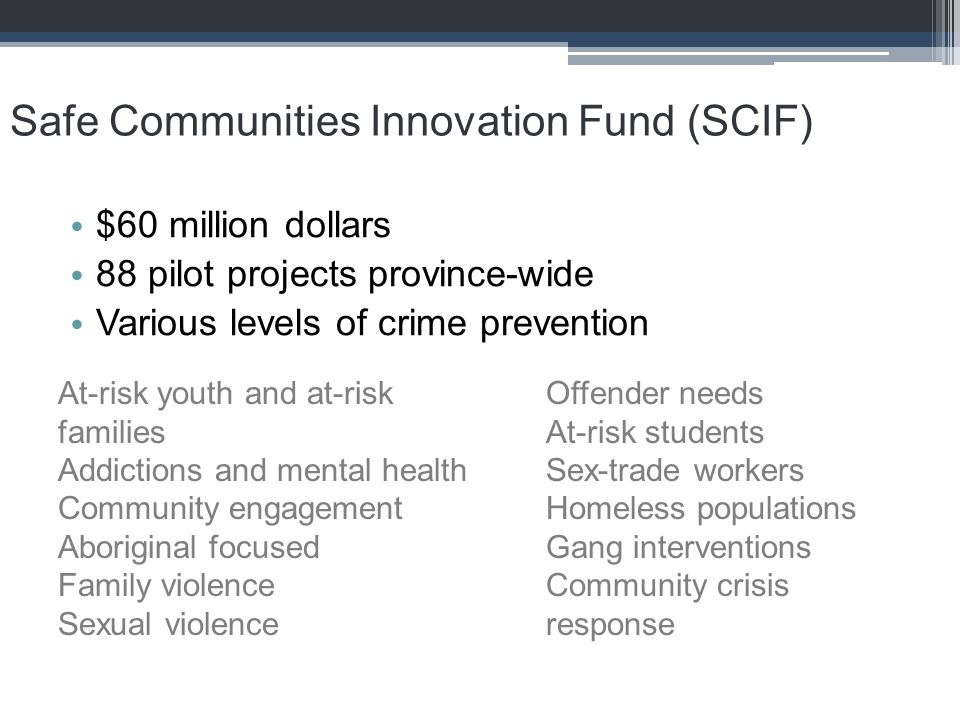 Safe Communities Innovation Fund (SCIF) $60 million dollars 88 pilot projects province-wide Various levels of crime prevention At-risk youth and at-ri