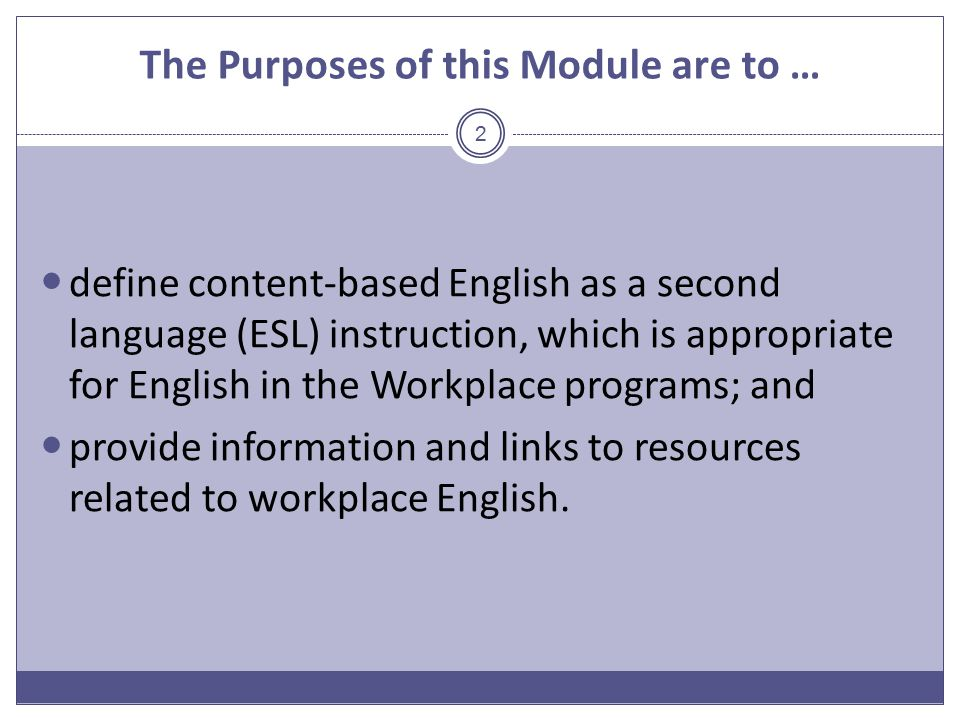 The Purposes of this Module are to … define content-based English as a second language (ESL) instruction, which is appropriate for English in the Workplace programs; and provide information and links to resources related to workplace English.