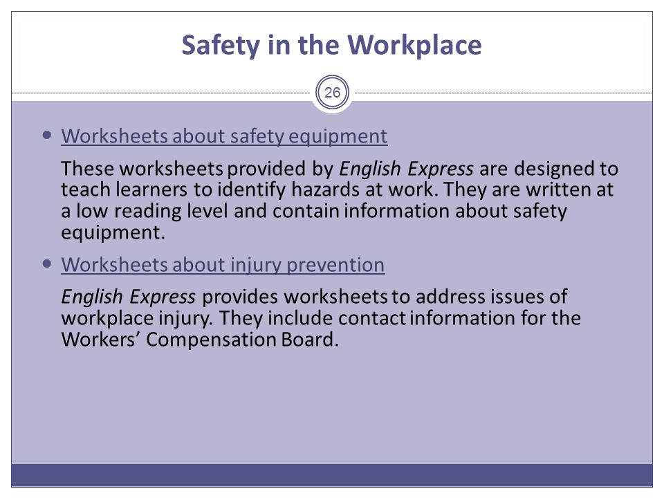 Safety in the Workplace Worksheets about safety equipment These worksheets provided by English Express are designed to teach learners to identify hazards at work.