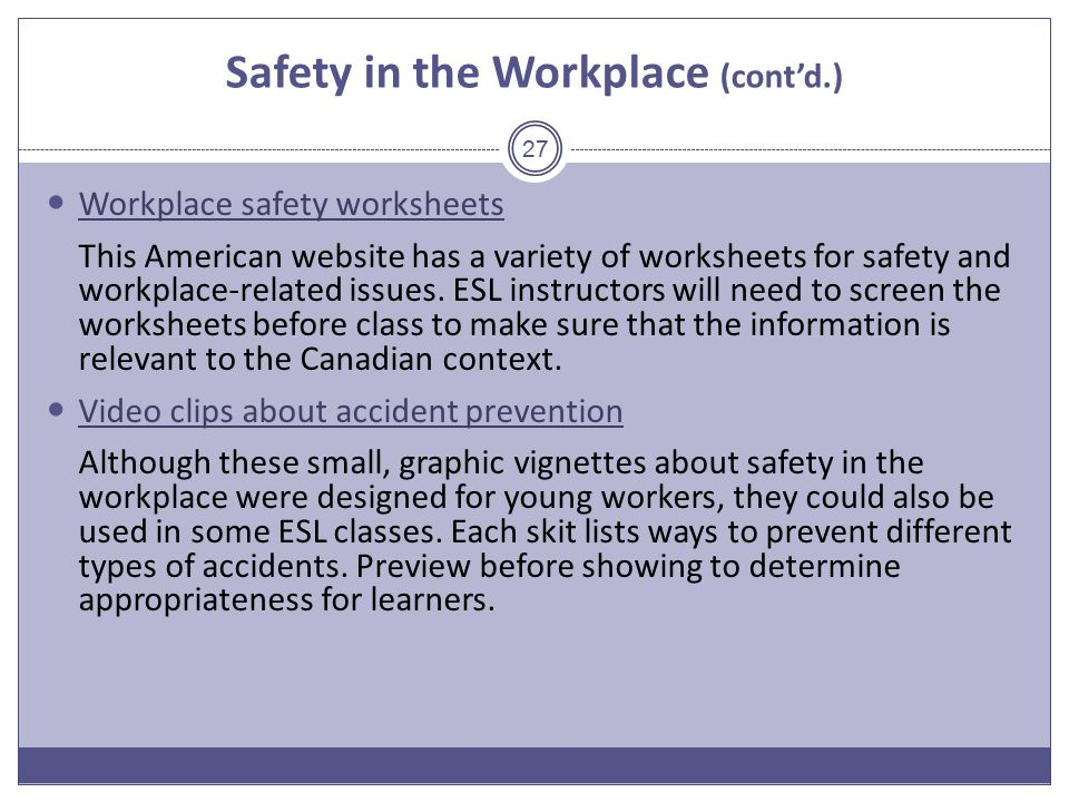 Safety in the Workplace (cont'd.) Workplace safety worksheets This American website has a variety of worksheets for safety and workplace-related issues.