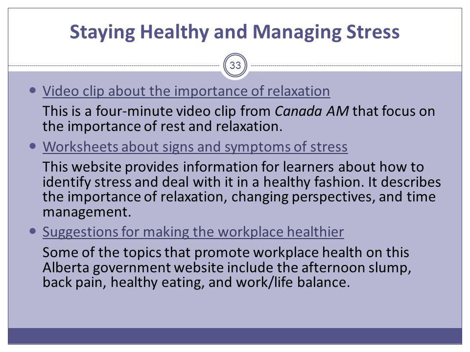 Staying Healthy and Managing Stress Video clip about the importance of relaxation This is a four-minute video clip from Canada AM that focus on the importance of rest and relaxation.