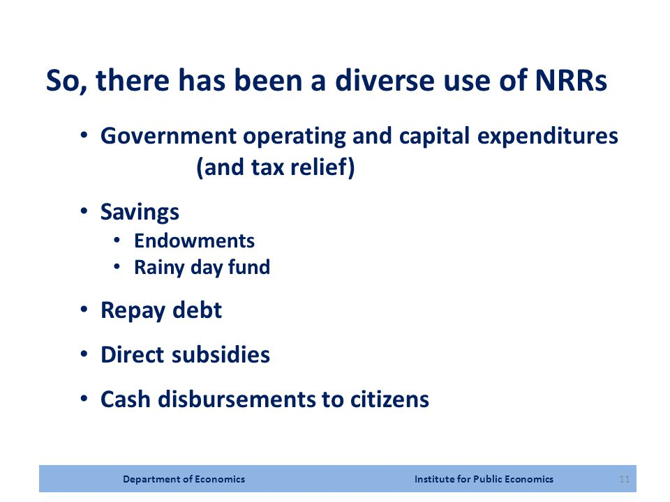 Department of Economics Institute for Public Economics11 So, there has been a diverse use of NRRs Government operating and capital expenditures (and tax relief) Savings Endowments Rainy day fund Repay debt Direct subsidies Cash disbursements to citizens