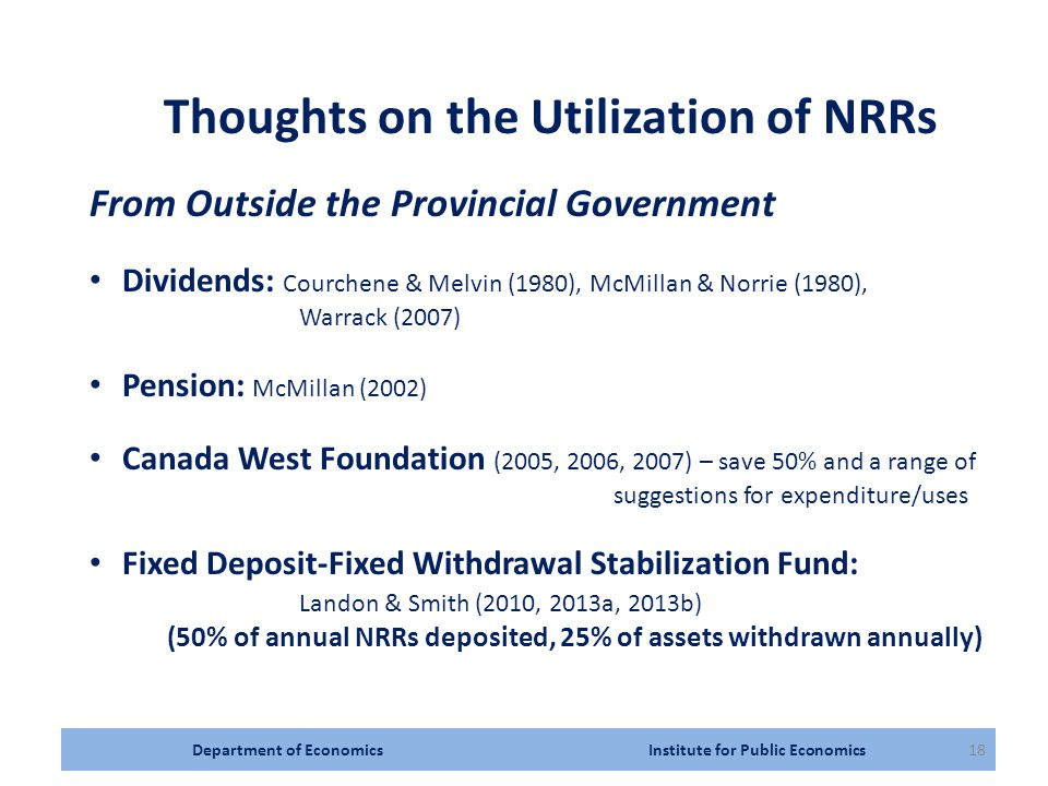 Department of Economics Institute for Public Economics18 Thoughts on the Utilization of NRRs From Outside the Provincial Government Dividends: Courchene & Melvin (1980), McMillan & Norrie (1980), Warrack (2007) Pension: McMillan (2002) Canada West Foundation (2005, 2006, 2007) – save 50% and a range of suggestions for expenditure/uses Fixed Deposit-Fixed Withdrawal Stabilization Fund: Landon & Smith (2010, 2013a, 2013b) (50% of annual NRRs deposited, 25% of assets withdrawn annually)