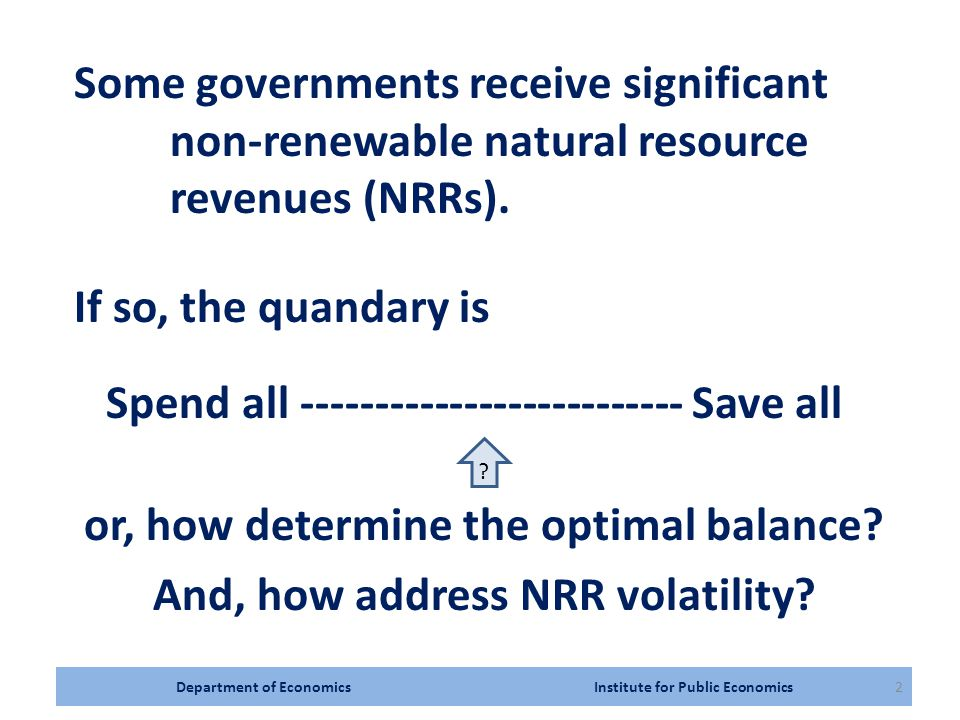 Department of Economics Institute for Public Economics2 Some governments receive significant non-renewable natural resource revenues (NRRs).