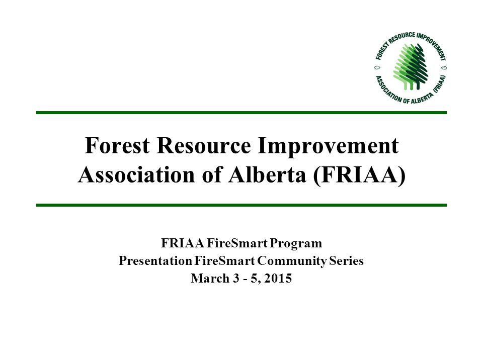 Forest Resource Improvement Association of Alberta (FRIAA) FRIAA FireSmart Program Presentation FireSmart Community Series March 3 - 5, 2015