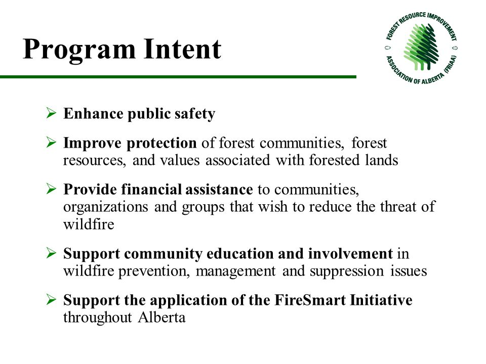 Program Intent  Enhance public safety  Improve protection of forest communities, forest resources, and values associated with forested lands  Provide financial assistance to communities, organizations and groups that wish to reduce the threat of wildfire  Support community education and involvement in wildfire prevention, management and suppression issues  Support the application of the FireSmart Initiative throughout Alberta