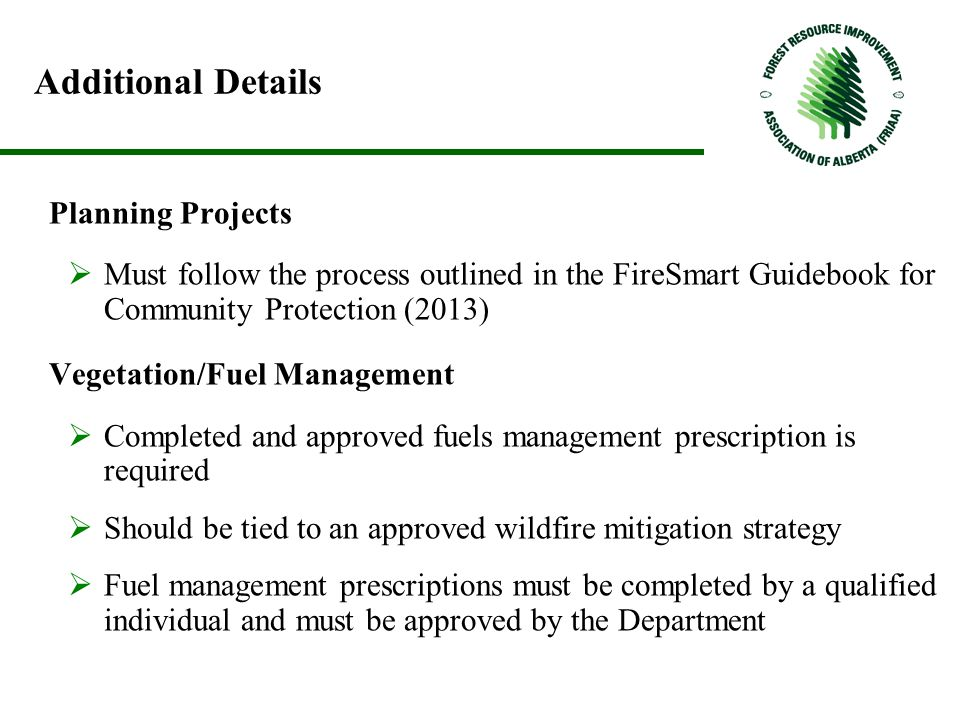 Additional Details Planning Projects  Must follow the process outlined in the FireSmart Guidebook for Community Protection (2013) Vegetation/Fuel Management  Completed and approved fuels management prescription is required  Should be tied to an approved wildfire mitigation strategy  Fuel management prescriptions must be completed by a qualified individual and must be approved by the Department