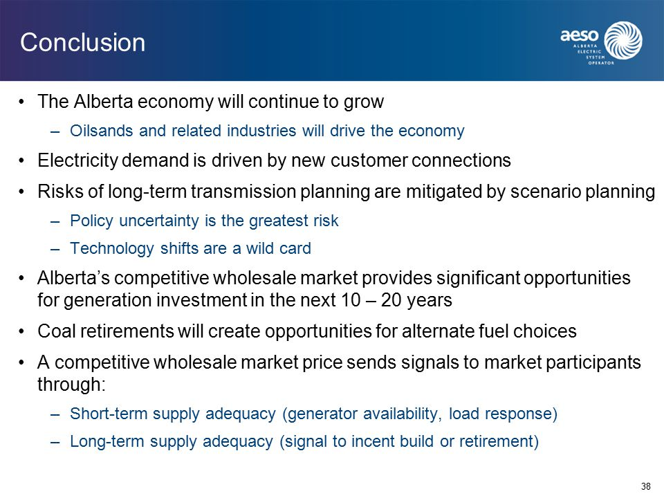 Conclusion The Alberta economy will continue to grow –Oilsands and related industries will drive the economy Electricity demand is driven by new customer connections Risks of long-term transmission planning are mitigated by scenario planning –Policy uncertainty is the greatest risk –Technology shifts are a wild card Alberta's competitive wholesale market provides significant opportunities for generation investment in the next 10 – 20 years Coal retirements will create opportunities for alternate fuel choices A competitive wholesale market price sends signals to market participants through: –Short-term supply adequacy (generator availability, load response) –Long-term supply adequacy (signal to incent build or retirement) 38