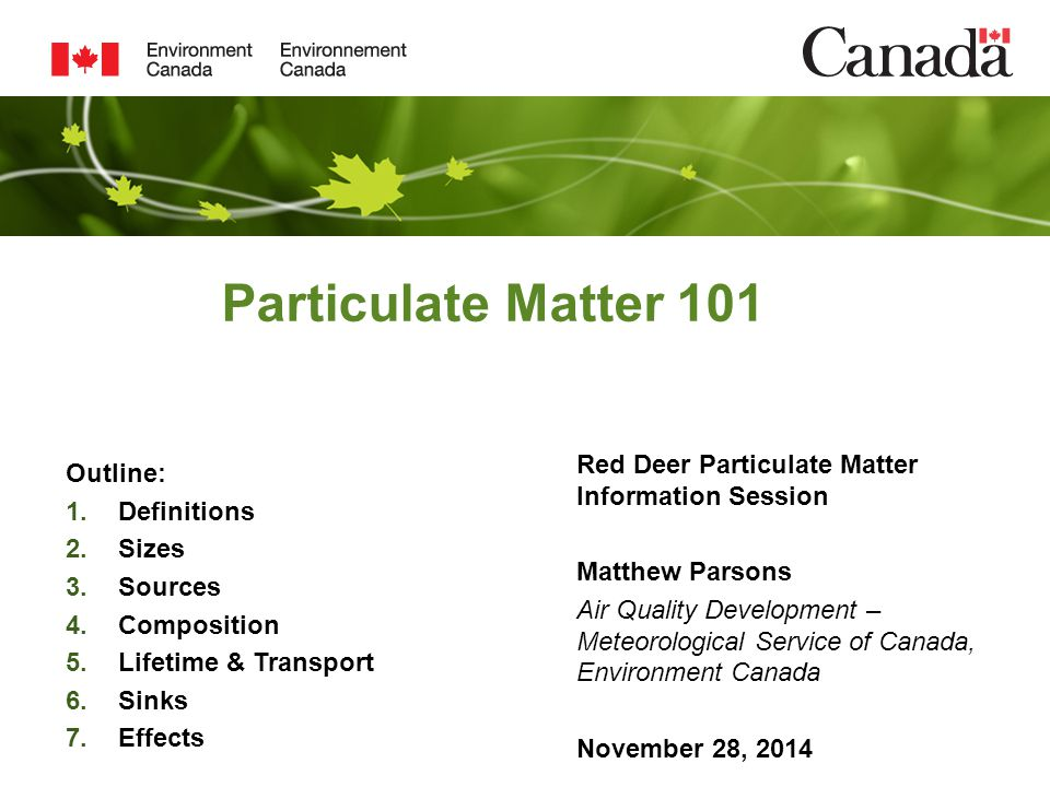 Particulate Matter 101 Red Deer Particulate Matter Information Session Matthew Parsons Air Quality Development – Meteorological Service of Canada, Environment Canada November 28, 2014 Outline: 1.Definitions 2.Sizes 3.Sources 4.Composition 5.Lifetime & Transport 6.Sinks 7.Effects