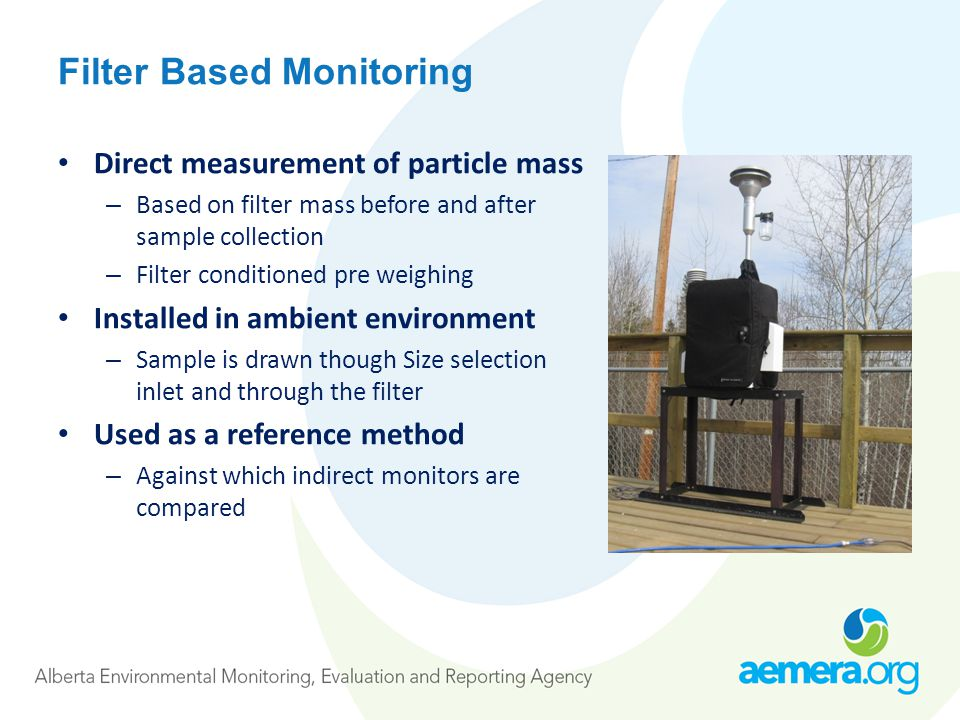 Filter Based Monitoring Direct measurement of particle mass – Based on filter mass before and after sample collection – Filter conditioned pre weighing Installed in ambient environment – Sample is drawn though Size selection inlet and through the filter Used as a reference method – Against which indirect monitors are compared