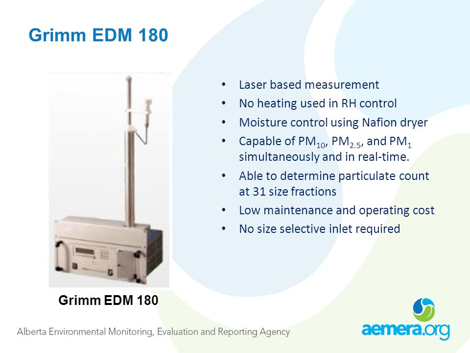 Grimm EDM 180 Laser based measurement No heating used in RH control Moisture control using Nafion dryer Capable of PM 10, PM 2.5, and PM 1 simultaneously and in real-time.