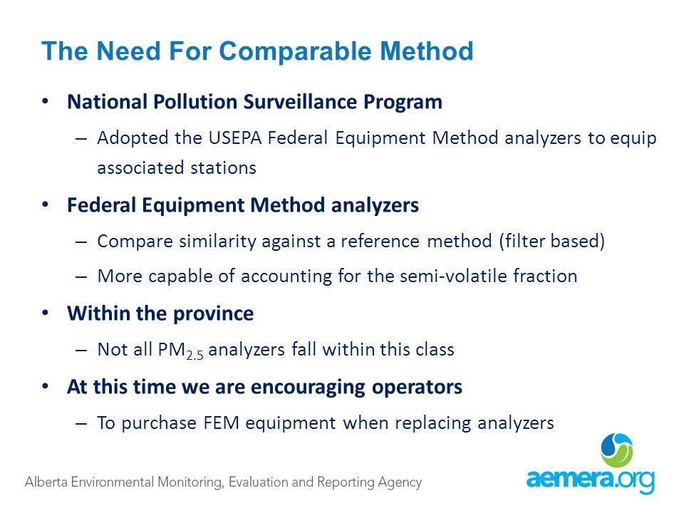 The Need For Comparable Method National Pollution Surveillance Program – Adopted the USEPA Federal Equipment Method analyzers to equip associated stations Federal Equipment Method analyzers – Compare similarity against a reference method (filter based) – More capable of accounting for the semi-volatile fraction Within the province – Not all PM 2.5 analyzers fall within this class At this time we are encouraging operators – To purchase FEM equipment when replacing analyzers