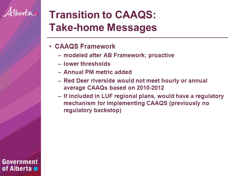 Transition to CAAQS: Take-home Messages CAAQS Framework –modeled after AB Framework; proactive –lower thresholds –Annual PM metric added –Red Deer riverside would not meet hourly or annual average CAAQs based on 2010-2012 –If included in LUF regional plans, would have a regulatory mechanism for implementing CAAQS (previously no regulatory backstop)