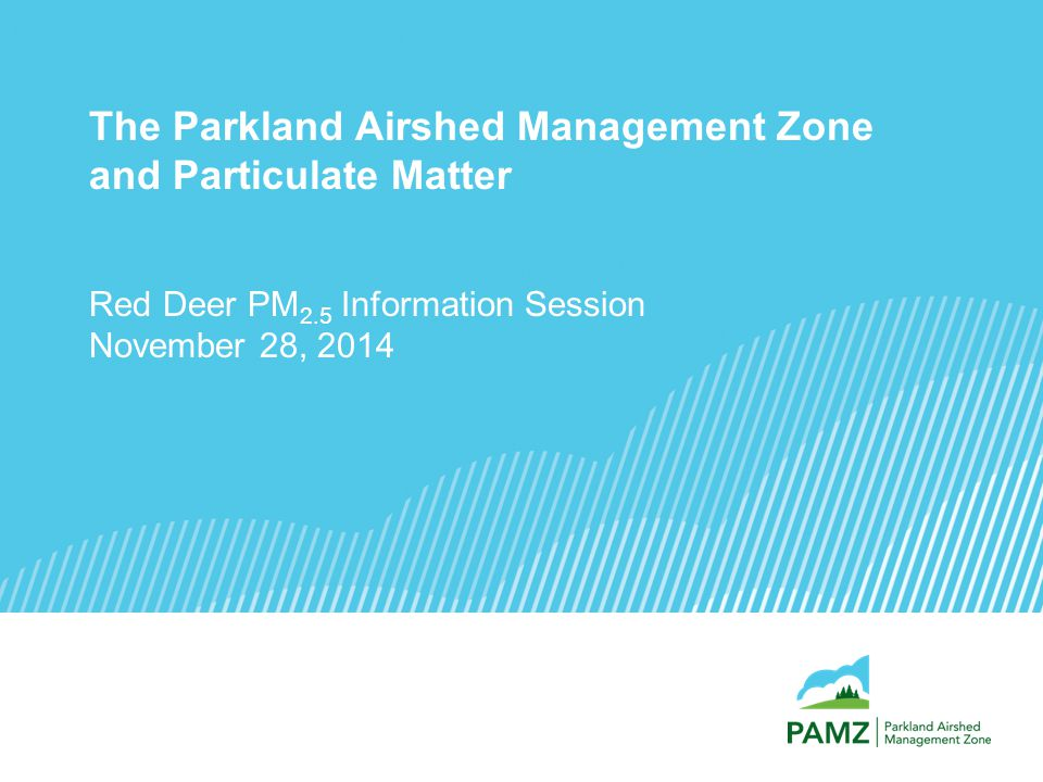 The Parkland Airshed Management Zone and Particulate Matter Red Deer PM 2.5 Information Session November 28, 2014