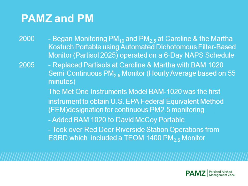 PAMZ and PM 2000- Began Monitoring PM 10 and PM 2.5 at Caroline & the Martha Kostuch Portable using Automated Dichotomous Filter-Based Monitor (Partisol 2025) operated on a 6-Day NAPS Schedule 2005- Replaced Partisols at Caroline & Martha with BAM 1020 Semi-Continuous PM 2.5 Monitor (Hourly Average based on 55 minutes) The Met One Instruments Model BAM-1020 was the first instrument to obtain U.S.