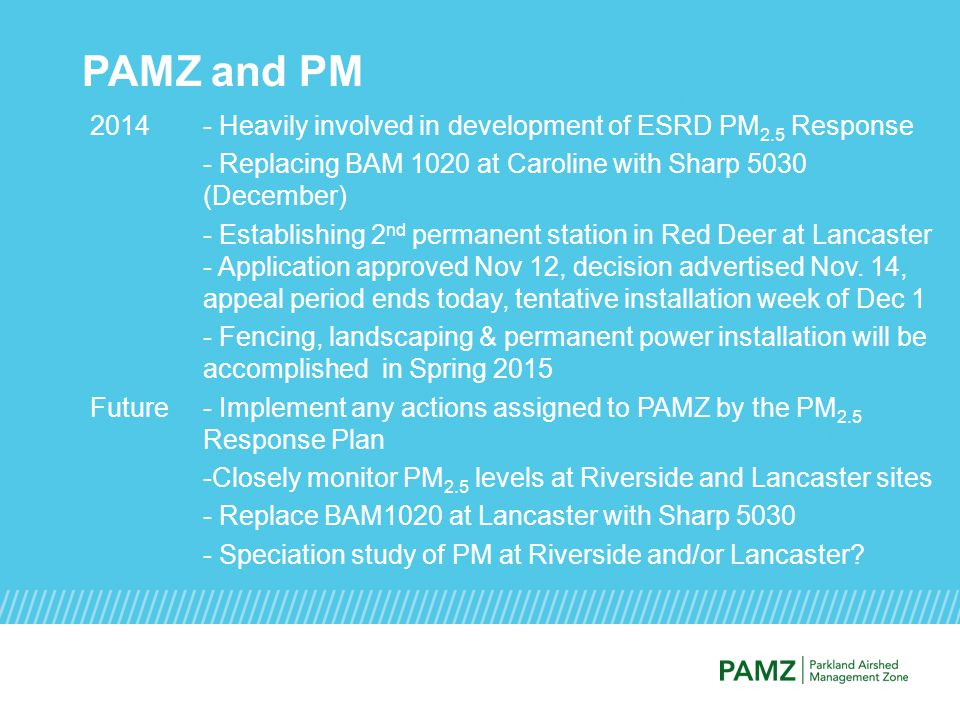 PAMZ and PM 2014- Heavily involved in development of ESRD PM 2.5 Response - Replacing BAM 1020 at Caroline with Sharp 5030 (December) - Establishing 2 nd permanent station in Red Deer at Lancaster - Application approved Nov 12, decision advertised Nov.