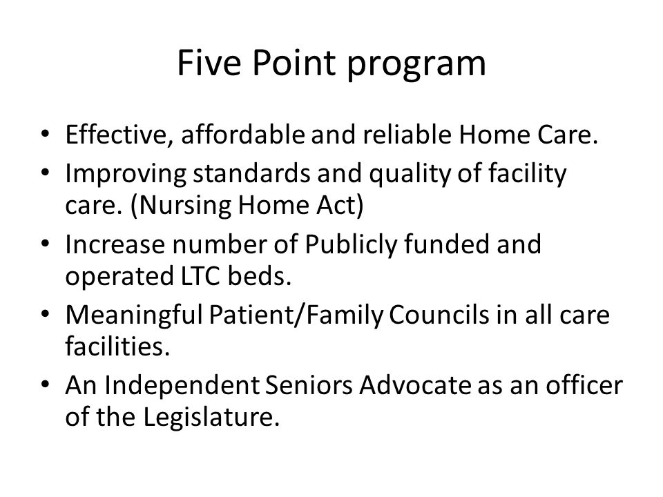 Five Point program Effective, affordable and reliable Home Care. Improving standards and quality of facility care. (Nursing Home Act) Increase number