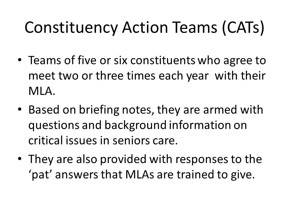 Constituency Action Teams (CATs) Teams of five or six constituents who agree to meet two or three times each year with their MLA. Based on briefing no