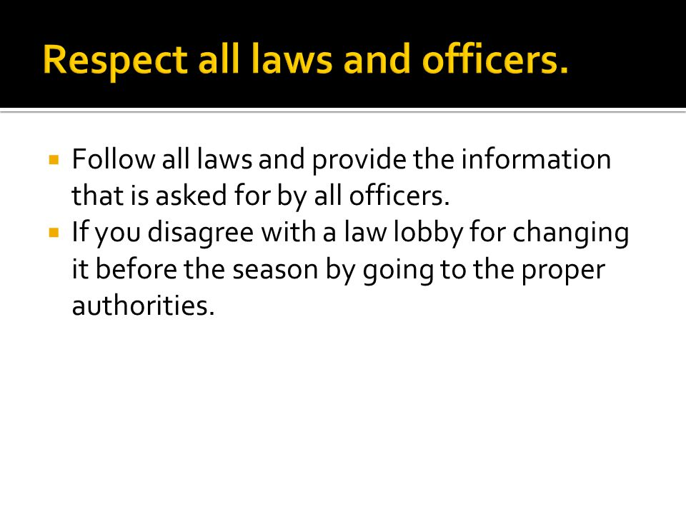  Follow all laws and provide the information that is asked for by all officers.