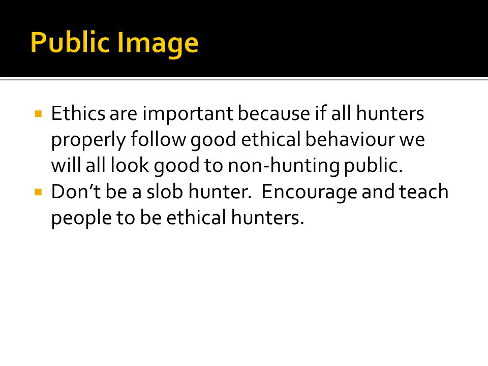  Ethics are important because if all hunters properly follow good ethical behaviour we will all look good to non-hunting public.