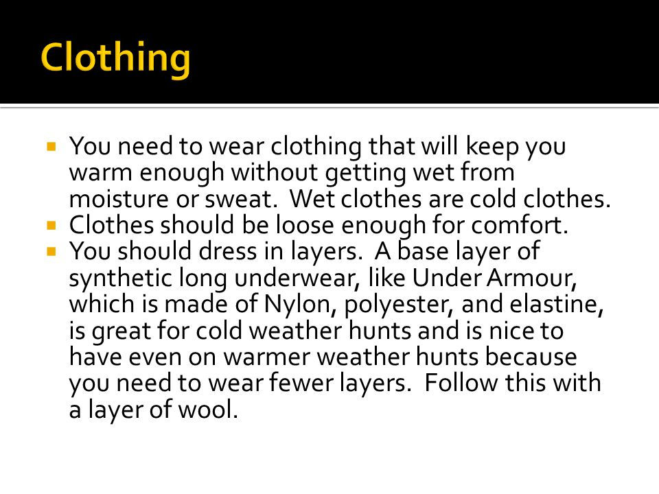  You need to wear clothing that will keep you warm enough without getting wet from moisture or sweat.