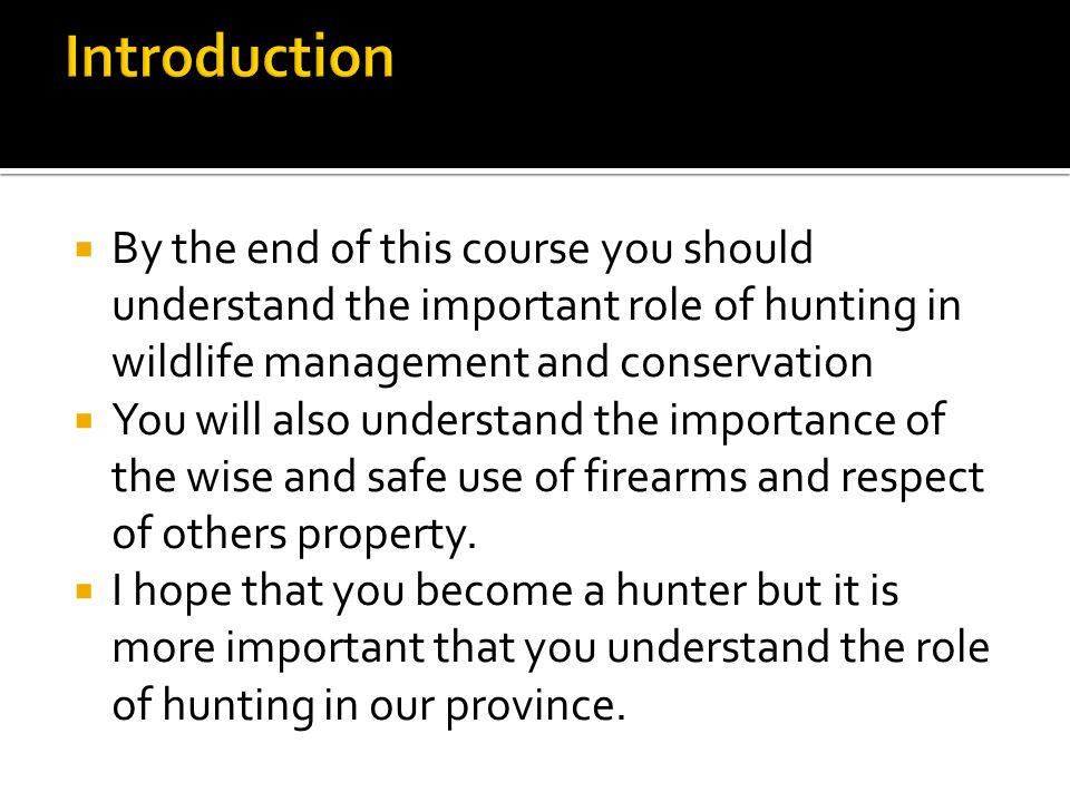  By the end of this course you should understand the important role of hunting in wildlife management and conservation  You will also understand the importance of the wise and safe use of firearms and respect of others property.