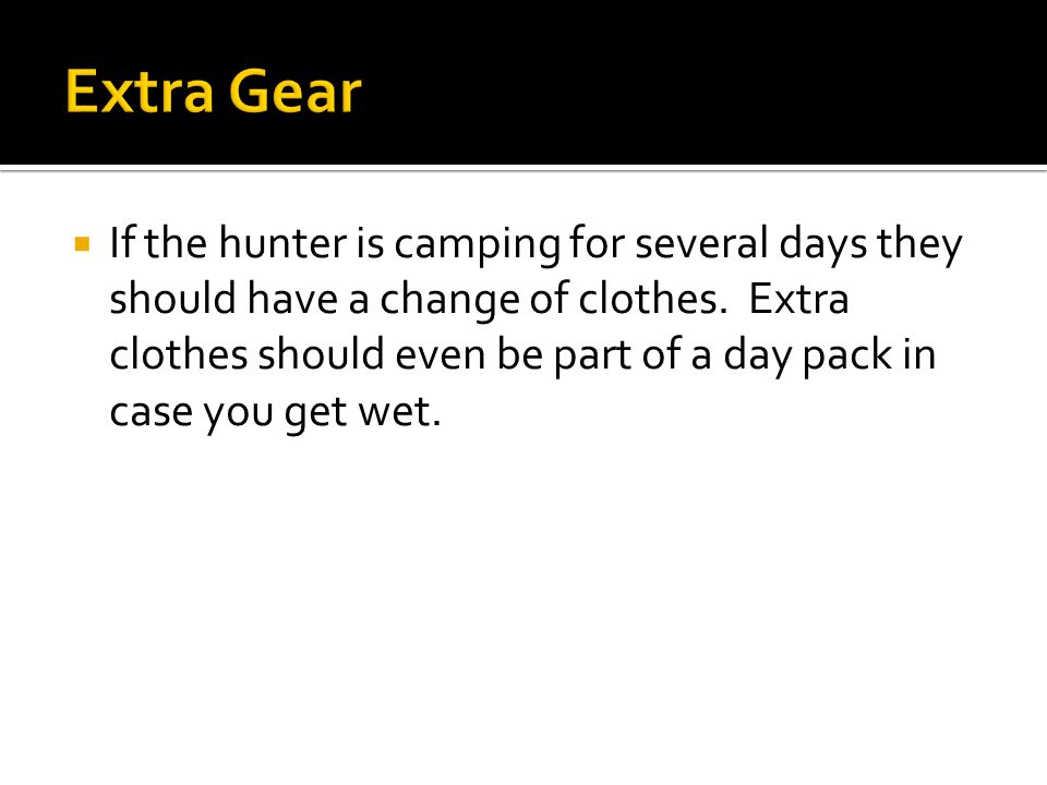  If the hunter is camping for several days they should have a change of clothes.