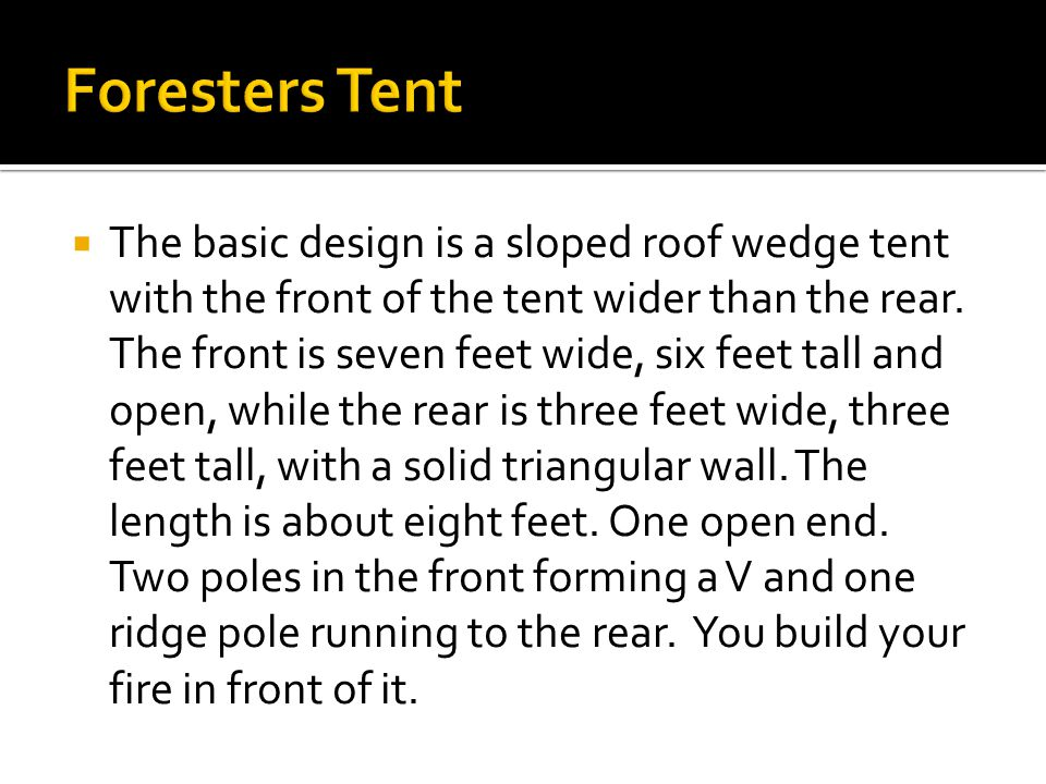  The basic design is a sloped roof wedge tent with the front of the tent wider than the rear.
