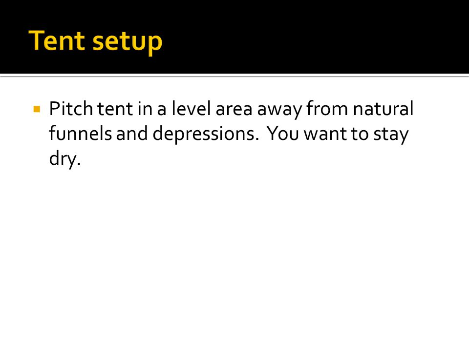  Pitch tent in a level area away from natural funnels and depressions. You want to stay dry.