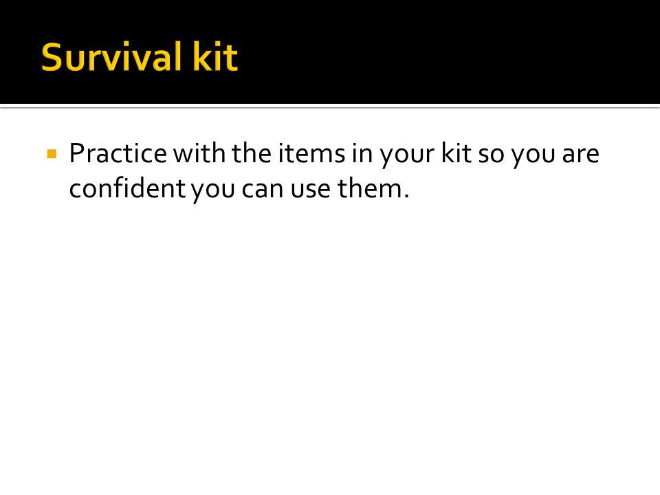  Practice with the items in your kit so you are confident you can use them.