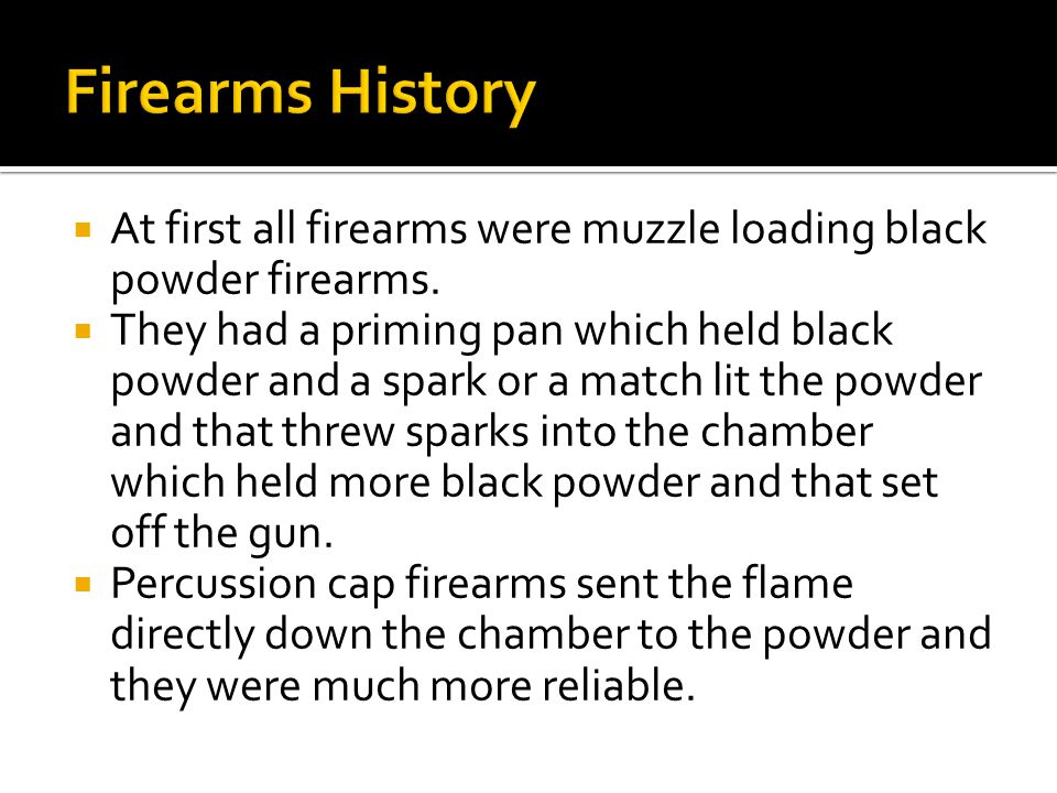  At first all firearms were muzzle loading black powder firearms.