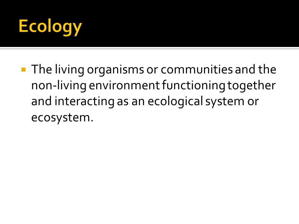  The living organisms or communities and the non-living environment functioning together and interacting as an ecological system or ecosystem.