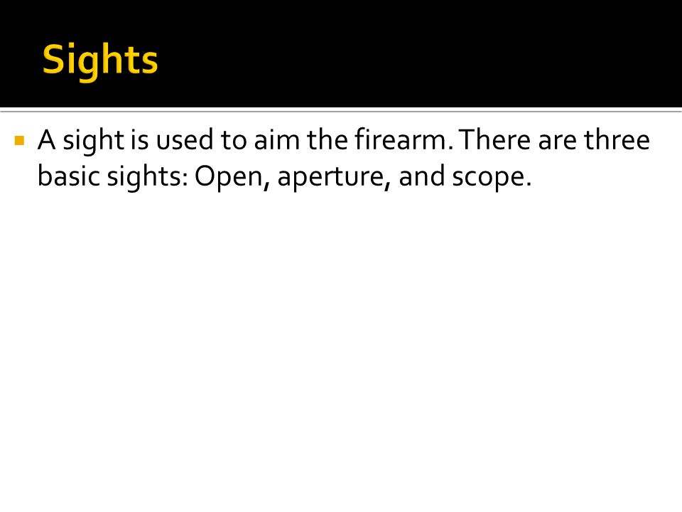  A sight is used to aim the firearm. There are three basic sights: Open, aperture, and scope.
