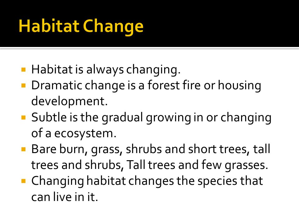  Habitat is always changing.  Dramatic change is a forest fire or housing development.