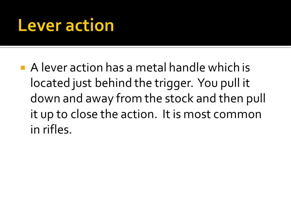  A lever action has a metal handle which is located just behind the trigger.