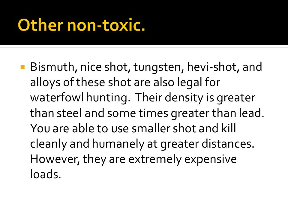  Bismuth, nice shot, tungsten, hevi-shot, and alloys of these shot are also legal for waterfowl hunting.