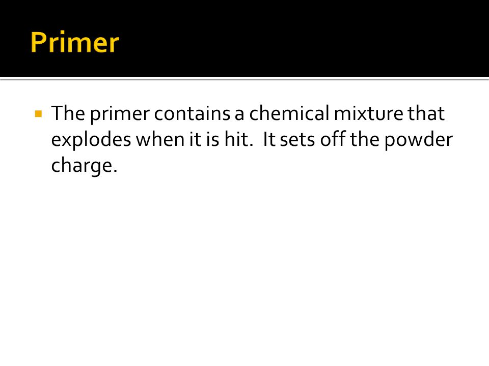  The primer contains a chemical mixture that explodes when it is hit.