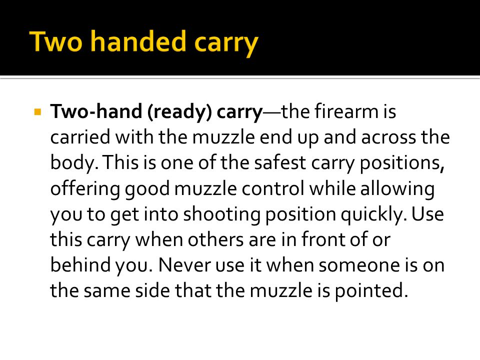  Two-hand (ready) carry—the firearm is carried with the muzzle end up and across the body.