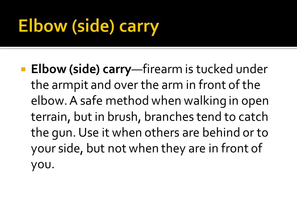  Elbow (side) carry—firearm is tucked under the armpit and over the arm in front of the elbow.