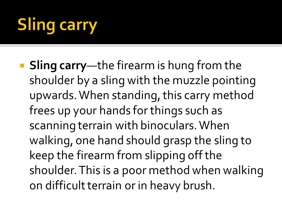  Sling carry—the firearm is hung from the shoulder by a sling with the muzzle pointing upwards.