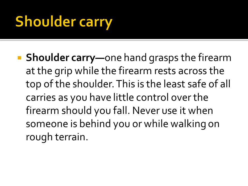  Shoulder carry—one hand grasps the firearm at the grip while the firearm rests across the top of the shoulder.