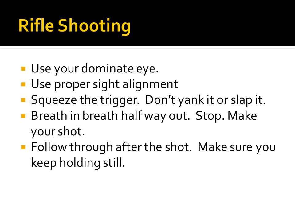  Use your dominate eye.  Use proper sight alignment  Squeeze the trigger.