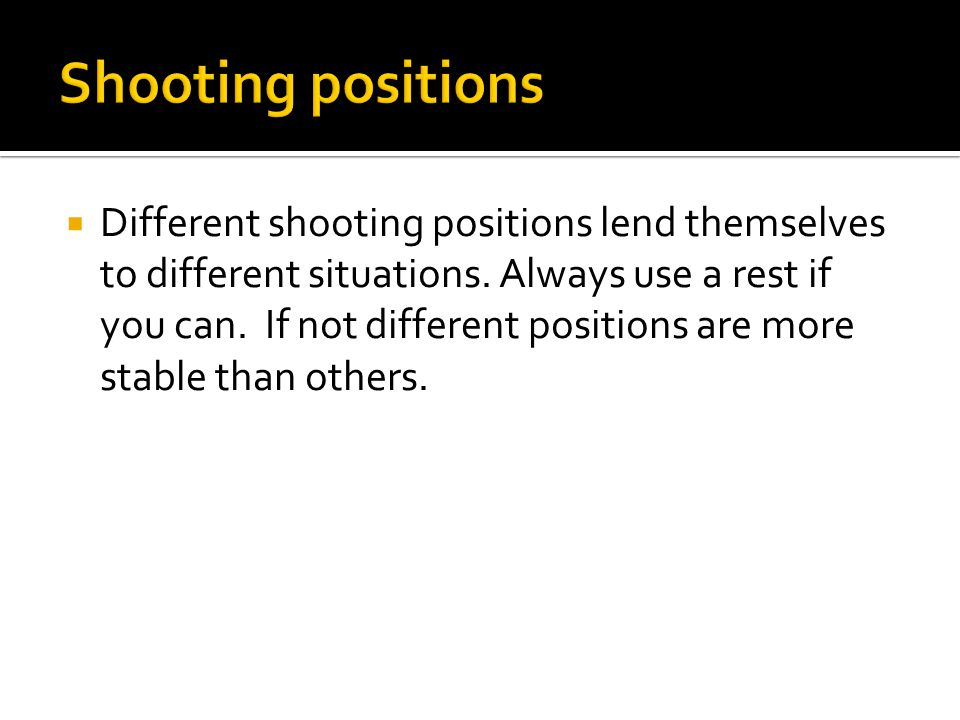  Different shooting positions lend themselves to different situations.