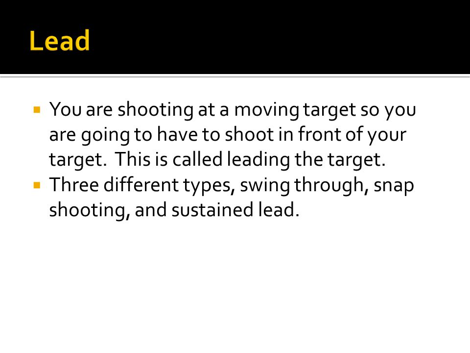  You are shooting at a moving target so you are going to have to shoot in front of your target.