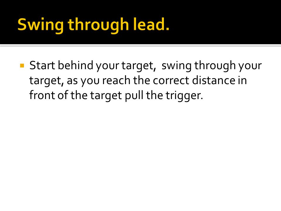  Start behind your target, swing through your target, as you reach the correct distance in front of the target pull the trigger.