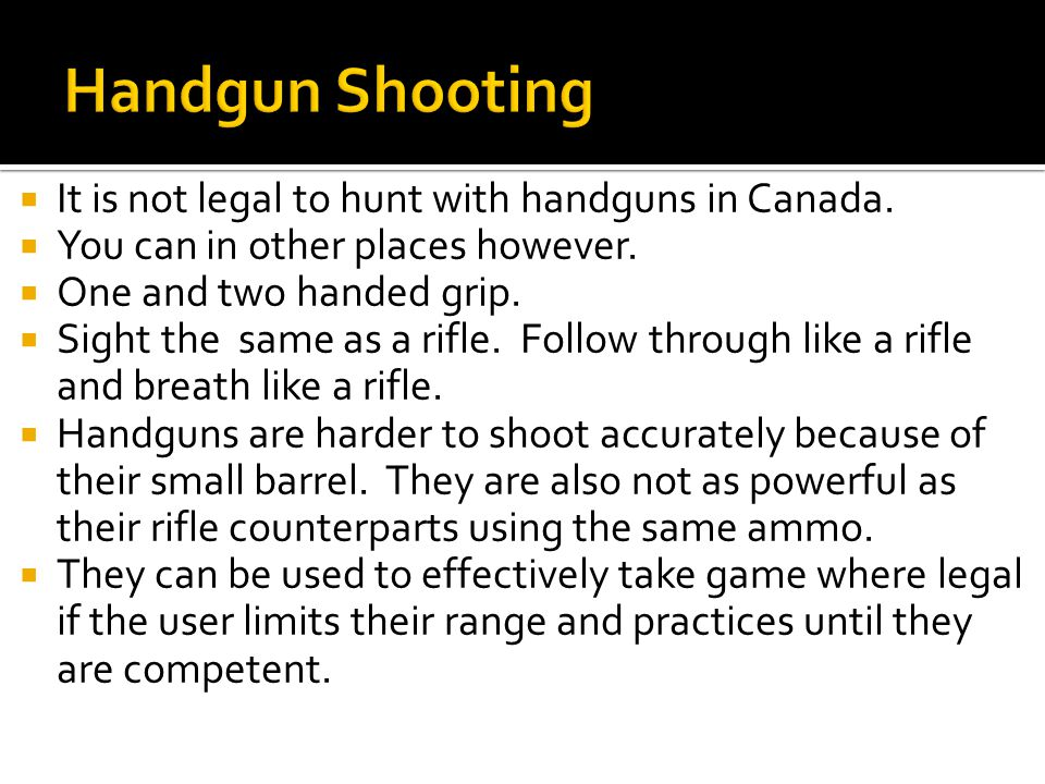  It is not legal to hunt with handguns in Canada.