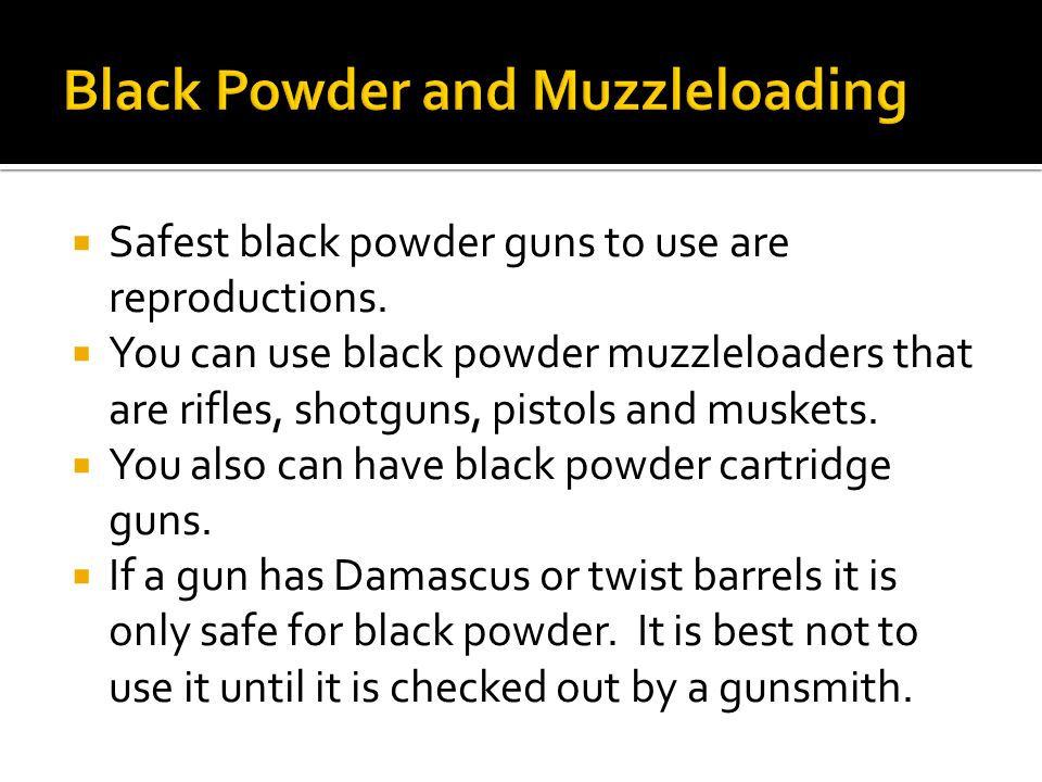  Safest black powder guns to use are reproductions.